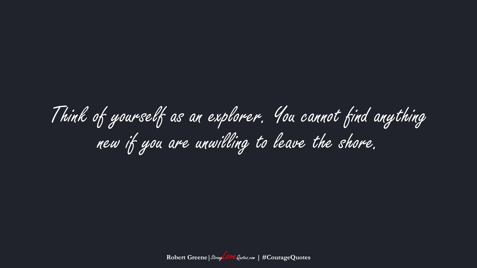 Think of yourself as an explorer. You cannot find anything new if you are unwilling to leave the shore. (Robert Greene);  #CourageQuotes
