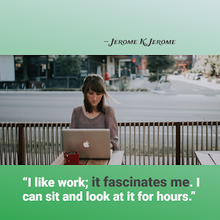 Funny Work Quote of The Day - 1234bizz: (I like work; it fascinates me. I can sit and look at it for hours  - Jerome K. Jerome)