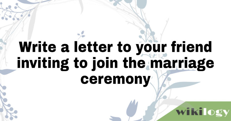 Write a letter to your friend inviting to join the marriage ceremony