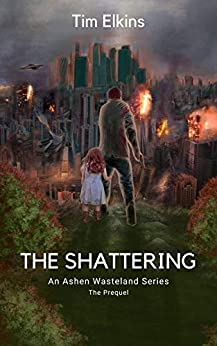 The Shattering: An Ashen Wasteland Series (The Prequel) by Tim Elkins