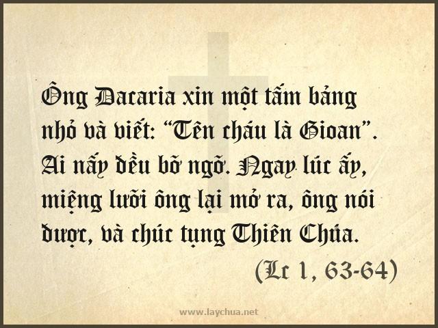 """Ông Dacaria xin một tấm bảng nhỏ và viết: """"Tên cháu là Gioan"""". Ai nấy đều bỡ ngỡ. Ngay lúc ấy, miệng lưỡi ông lại mở ra, ông nói được, và chúc tụng Thiên Chúa. (Lc 1, 63-64)"""
