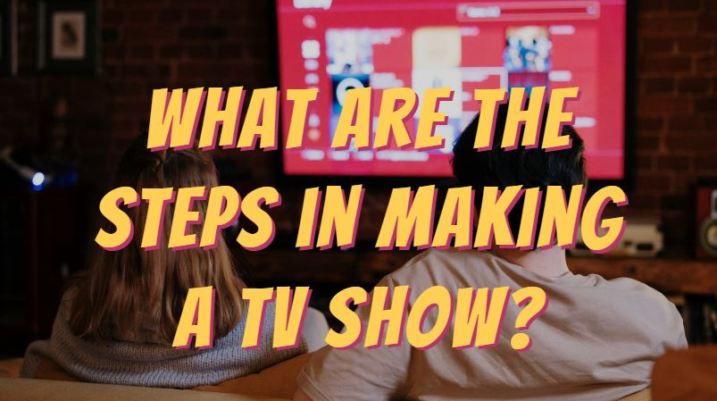 What are the steps in making a TV show?