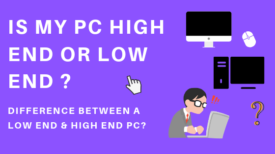 Difference between a Low end & High end PC?