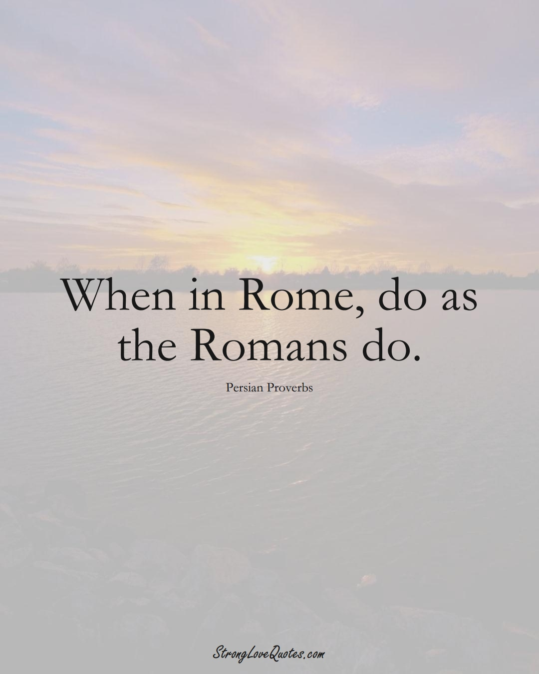 When in Rome, do as the Romans do. (Persian Sayings);  #aVarietyofCulturesSayings