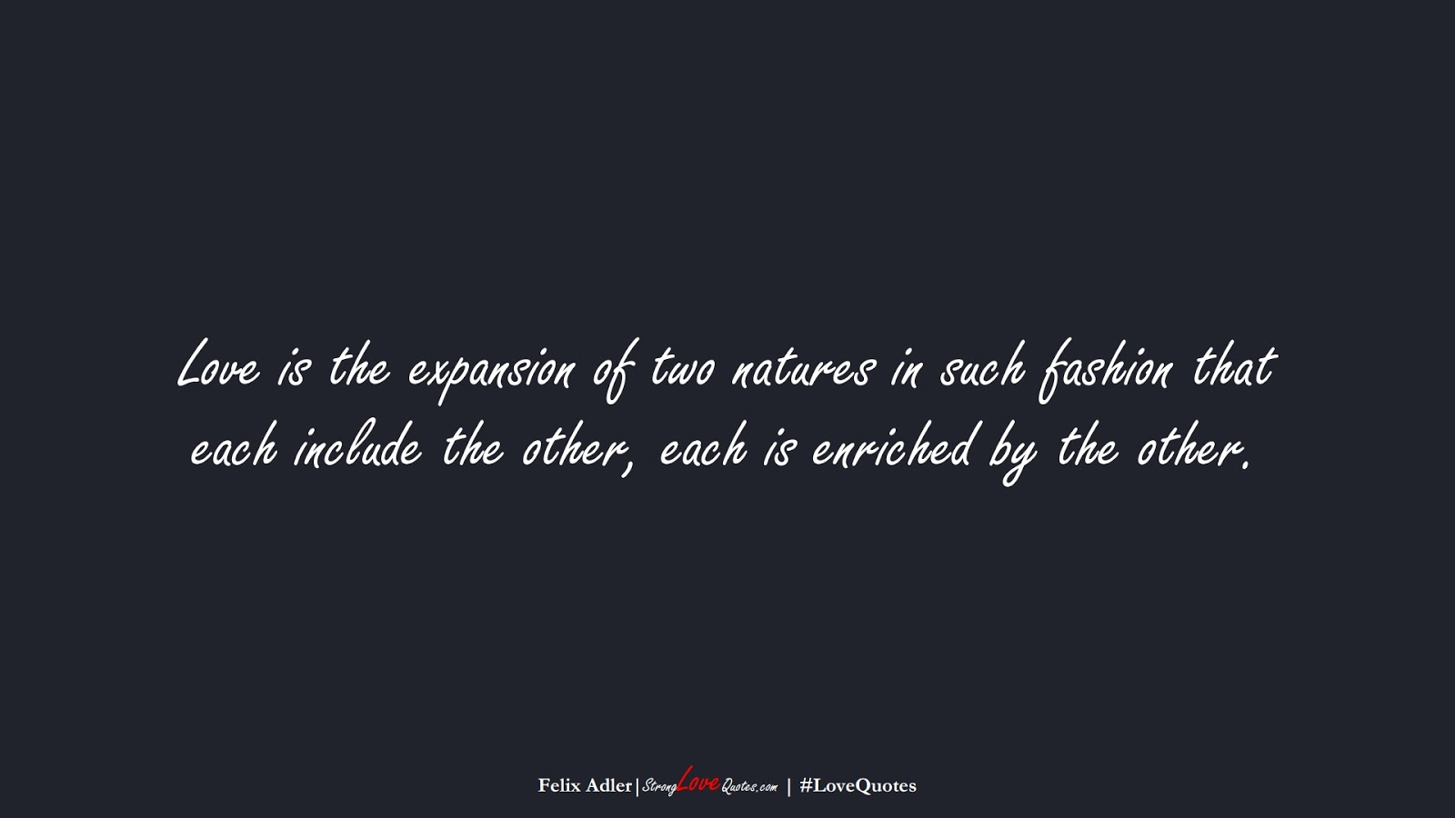Love is the expansion of two natures in such fashion that each include the other, each is enriched by the other. (Felix Adler);  #LoveQuotes