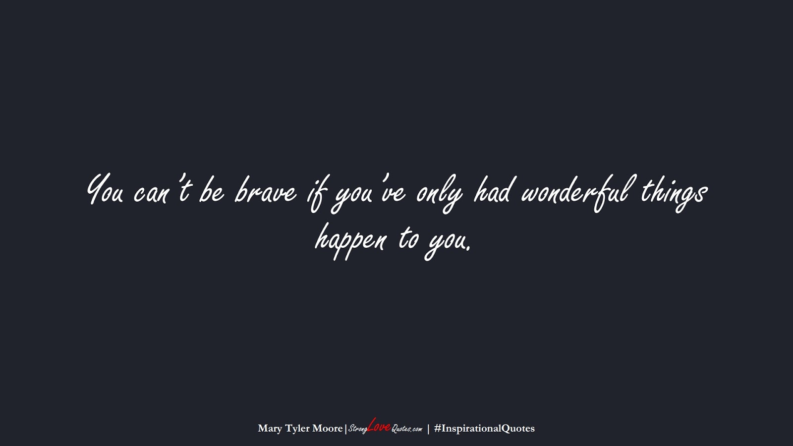 You can't be brave if you've only had wonderful things happen to you. (Mary Tyler Moore);  #InspirationalQuotes