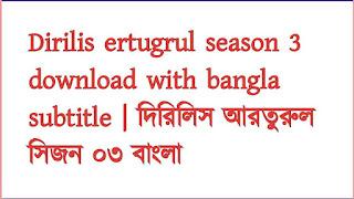 Dirilis ertugrul season 3 download with bangla subtitle | দিরিলিস আরতুরুল সিজন ০৩ বাংলা