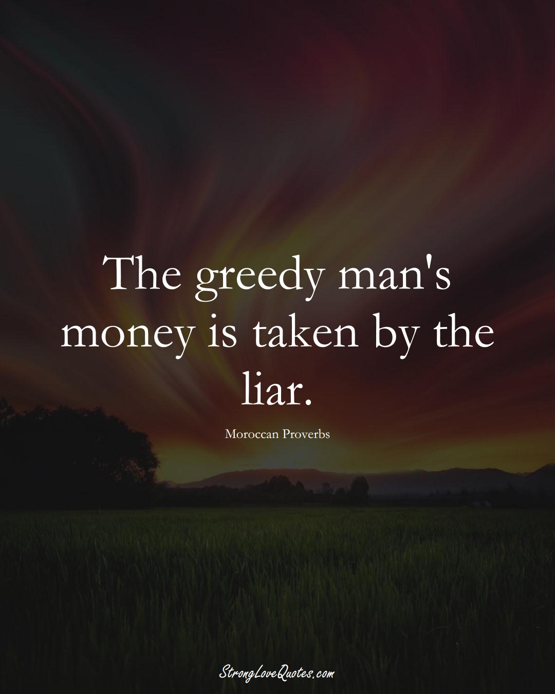 The greedy man's money is taken by the liar. (Moroccan Sayings);  #AfricanSayings