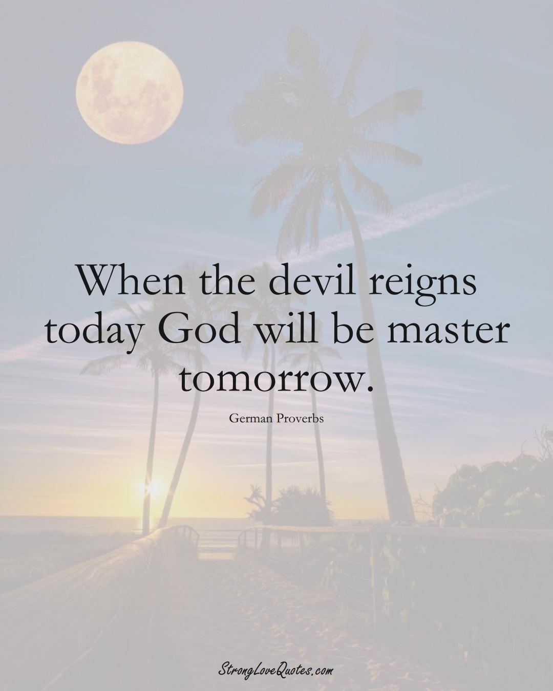 When the devil reigns today God will be master tomorrow. (German Sayings);  #EuropeanSayings