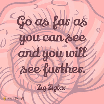 Go as far as you can see and you will see further. Zig Ziglar