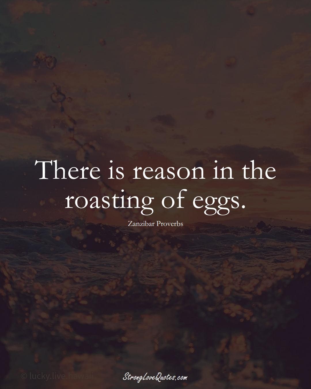 There is reason in the roasting of eggs. (Zanzibar Sayings);  #AfricanSayings