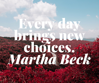 Every day brings new choices. Martha Beck
