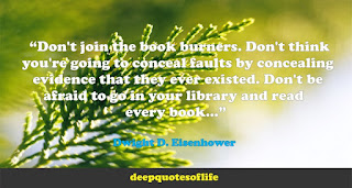 """Don't join the book burners. Don't think you're going to conceal faults by concealing evidence that they ever existed. Don't be afraid to go in your library and read every book...""  ― Dwight D. Eisenhower"