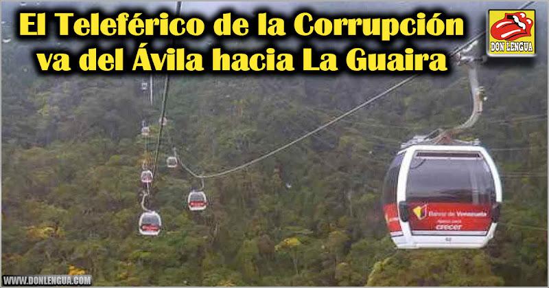 El Teleférico de la Corrupción va del Ávila hacia La Guaira