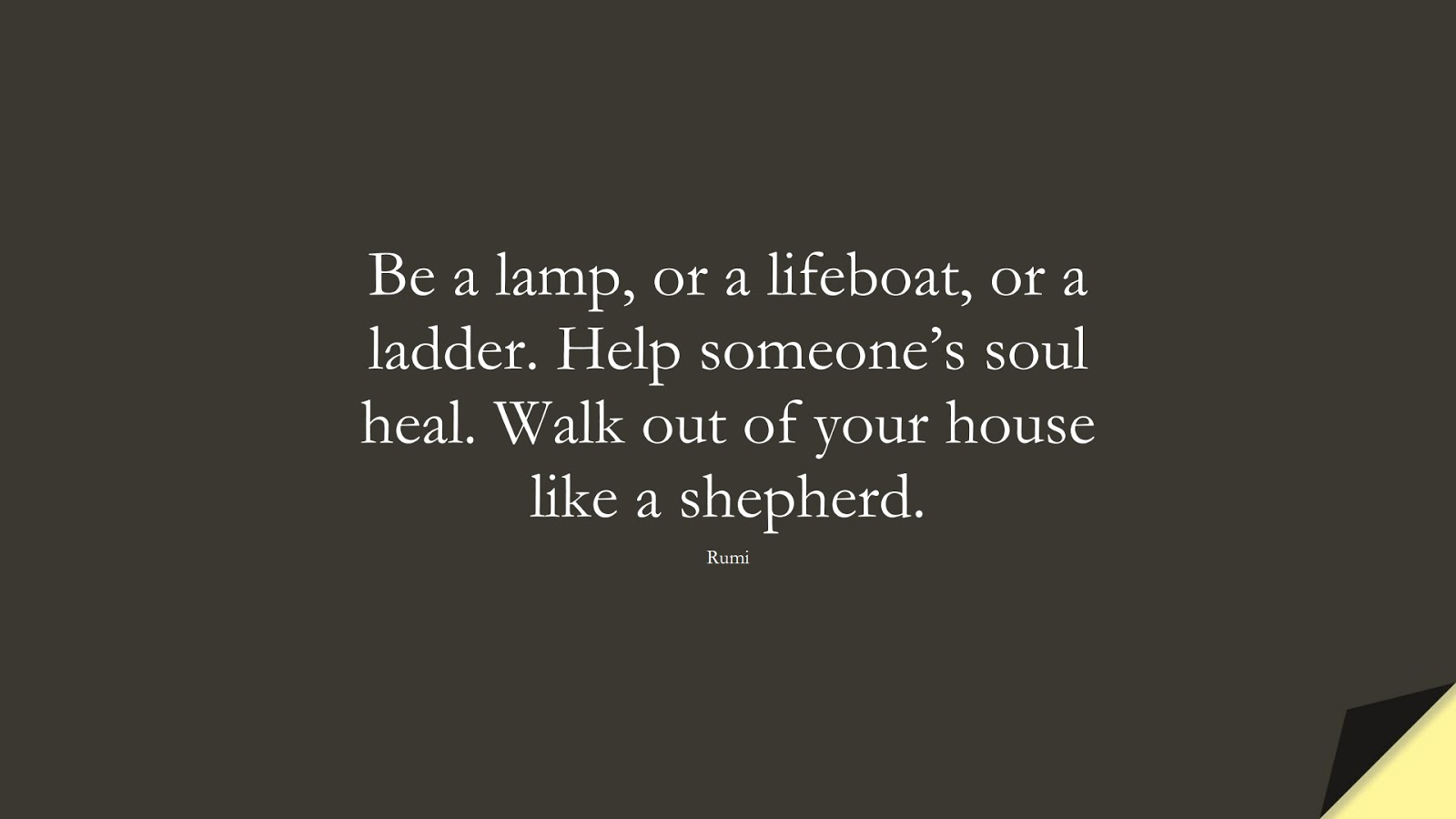 Be a lamp, or a lifeboat, or a ladder. Help someone's soul heal. Walk out of your house like a shepherd. (Rumi);  #RumiQuotes