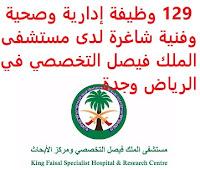 129 وظيفة إدارية وصحية وفنية شاغرة لدى مستشفى الملك فيصل التخصصي في الرياض وجدة يعلن مستشفى الملك فيصل التخصصي, عن توفر 129 وظيفة إدارية وصحية وفنية شاغرة, للعمل لديه في الرياض وجدة وذلك للوظائف التالية: أولاً- وظائف الرياض: محلل الشؤون الأكاديمية والتدريب محلل اتفاقيات سلسلة الإمدادات تقني تخدير أخصائي تصويرالأشعة التداخلية والملونة مساعد رئيس تمريض (4 وظائف) استشاري مشارك طب الأسنان للأطفال  محلل ميزانية مندوب مشتريات أخصائي تغذية علاجية ثاني         مهندس أجهزة طبية أول (وظيفتان) مهندس أجهزة طبية ثاني مدرب سريري (وظيفتان) صيدلاني سريري أخصائي الصيدلية السريرية اختصاصي سريري (5 وظائف) اختصاصي ترميز طبي (السجلات الطبية) أخصائي تصوير أشعة مقطعية استشاري عيون منسق الجدولة وإدارة البيانات اختصاصي قسم قاعدة البيانات مساعد أخصائي تغذية منسق تعليم شؤون التمريض (وظيفتان) فني الحالات الطارئة تقني أول حوسبة المستخدم النهائي ميكانيكي عام ثاني رئيس تمريض مدير إدارة هندسة الأجهزة الطبية رئيس خدمات الصيدلية للرعاية الطبية الحرجة محلل المعلومات الصحية (وظيفتان) سكرتير أول (3 وظائف) سكرتير ثاني (7 وظائف) اختصاصي تكامل محلل تطوير تقنية المعلومات مساعد مختبرات فني مختبر كبير المساعدين الفنيين (وظيفتان) مساعد قانوني مدير مختبر القسطرة القلبية مدير قسم الشبكات والحماية مدير خدمات السفر مساعد المواد أخصائي مختبر ناسخ طبي مساعد الرعاية الدوائية فني ثاني إمداد غرف العمليات صيدلاني أول صيدلاني ثاني (5 وظائف) صيدلاني ثالث مساعد صيدلاني مشغل محطة أول مدير برنامج التمريض منسق جودة ونوعية ممثل ثاني خدمات دعم الأشعة فني أبحاث (وظيفتان) أخصائي علاج تنفسي كبير المحاسبين كبير مهندسي أجهزة طبية (وظيفتان) كبيرالتقنيين الطبيين كبير الصيادلة مساعد صيدلي أول كبير أخصائيي علاج تنفسي (وظيفتان) كبير أخصائيي التصوير الإشعاعي كبير أخصائيي تصوير أشعة الطب النووي كبير أخصائيي تصوير الأشعة البوزترونية كبير أخصائيي تصوير الأشعة الصوتية طبيب متخصص (3 وظائف) أخصائي أتمتة الصيدلة والخدمات المساندة ممرض أول أخصائي الجدولة والموظفين مشرف وحدة رواتب الموظفين مشرف الإسكان  مشرف المختبر الطبي مشرف الخدمات المساندة وممثل المرضى مشرف المستودعات مساعد أول سلسلة الإمدادات (6 وظائف) فني إمدادات فني مواد معقمة ومستودعات طب