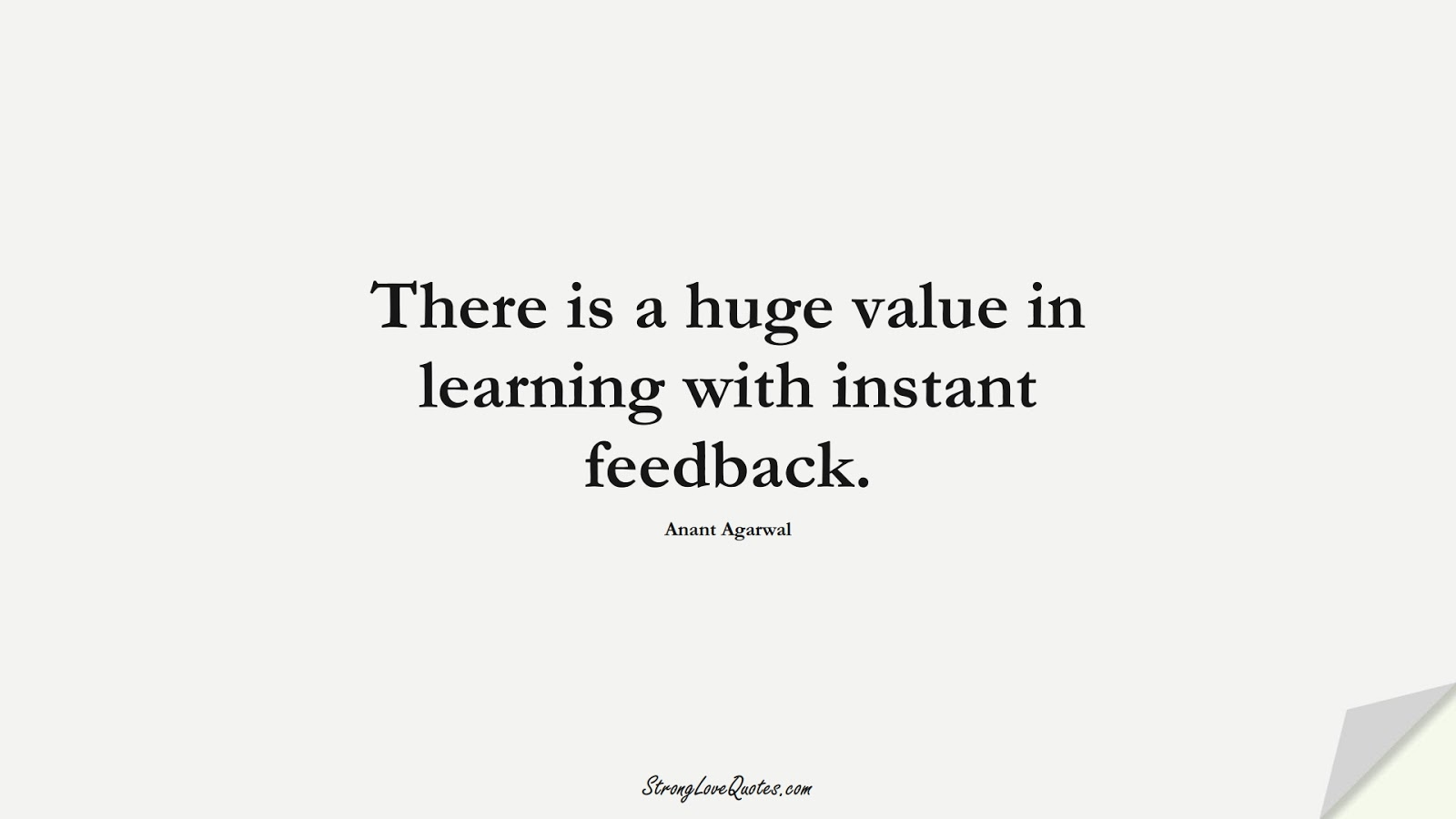 There is a huge value in learning with instant feedback. (Anant Agarwal);  #EducationQuotes