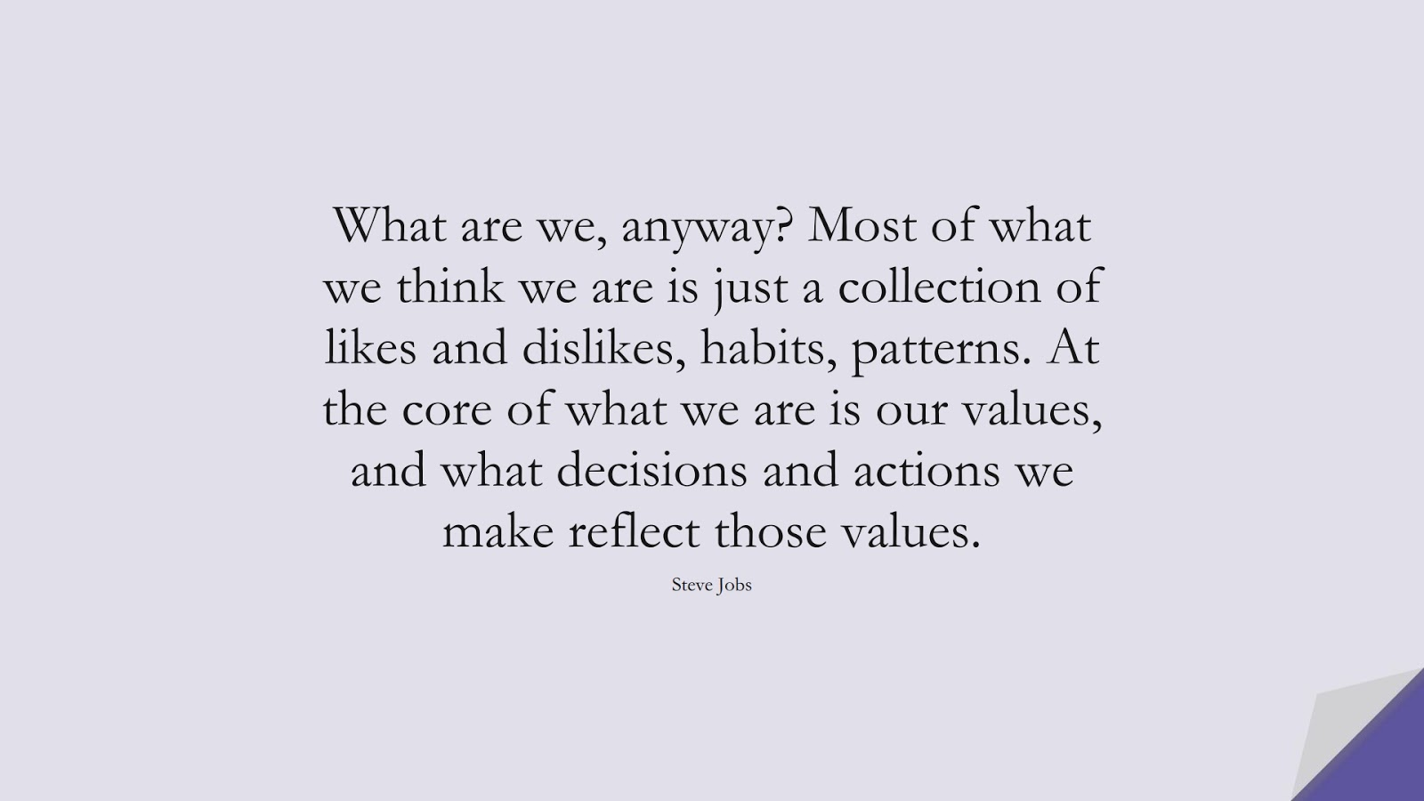 What are we, anyway? Most of what we think we are is just a collection of likes and dislikes, habits, patterns. At the core of what we are is our values, and what decisions and actions we make reflect those values. (Steve Jobs);  #SteveJobsQuotes