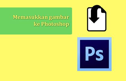 Cara memasukkan gambar ke Photoshop