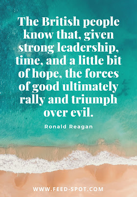 The British people know that, given strong leadership, time, and a little bit of hope, the forces of good ultimately rally and triumph over evil. __ Ronald Reagan