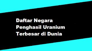 Daftar Negara Penghasil Uranium Terbesar di Dunia