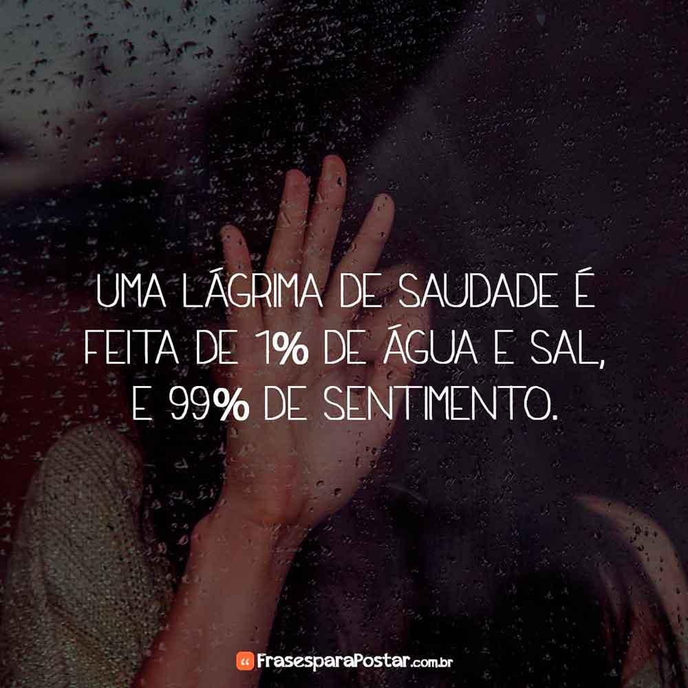 Uma lágrima de saudade é feita de 1% de água e sal, e 99% de sentimento.