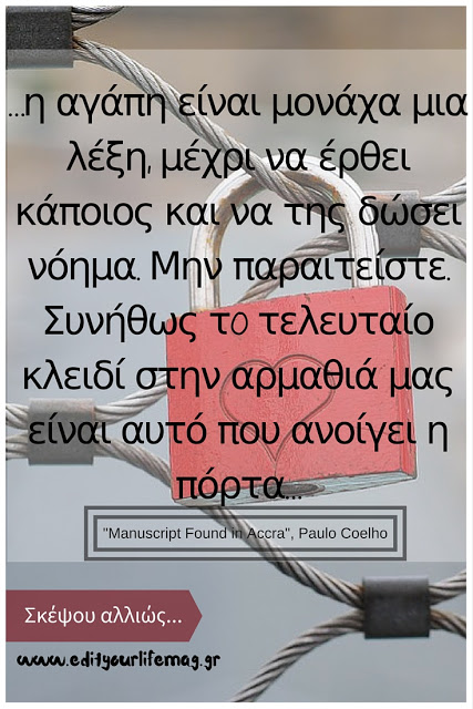 …η αγάπη είναι μονάχα μια λέξη, μέχρι να έρθει κάποιος και να της δώσει νόημα. Μην παραιτείστε. Συνήθως τo τελευταίο κλειδί στην αρμαθιά μας είναι αυτό που ανοίγει η πόρτα… Paulo Coelho