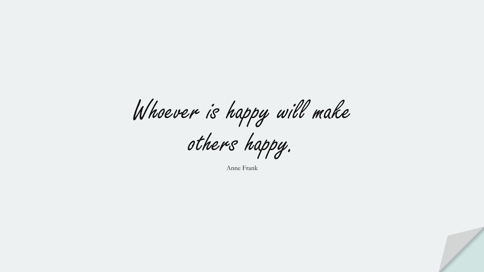 Whoever is happy will make others happy. (Anne Frank);  #HappinessQuotes