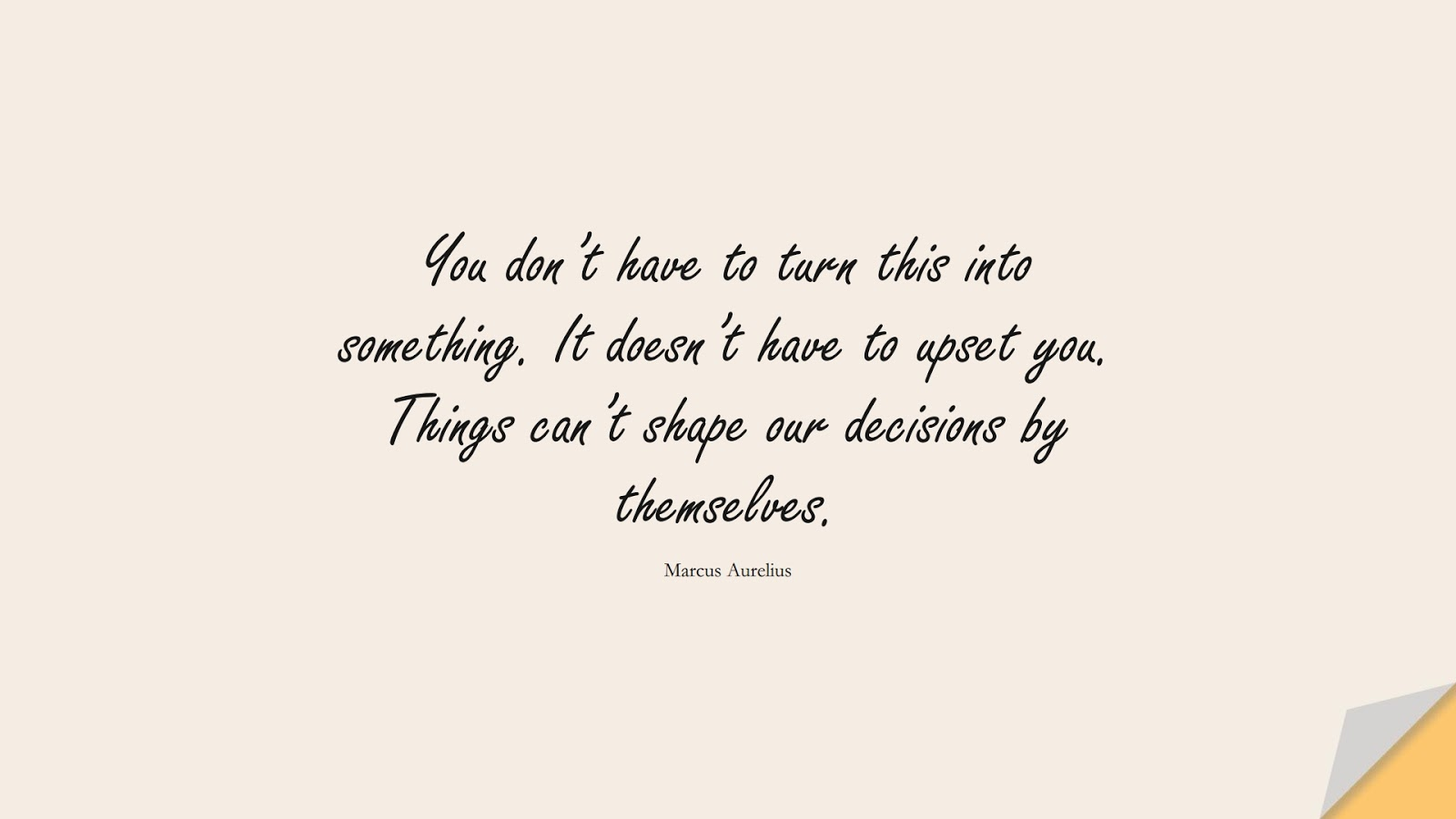You don't have to turn this into something. It doesn't have to upset you. Things can't shape our decisions by themselves. (Marcus Aurelius);  #MarcusAureliusQuotes