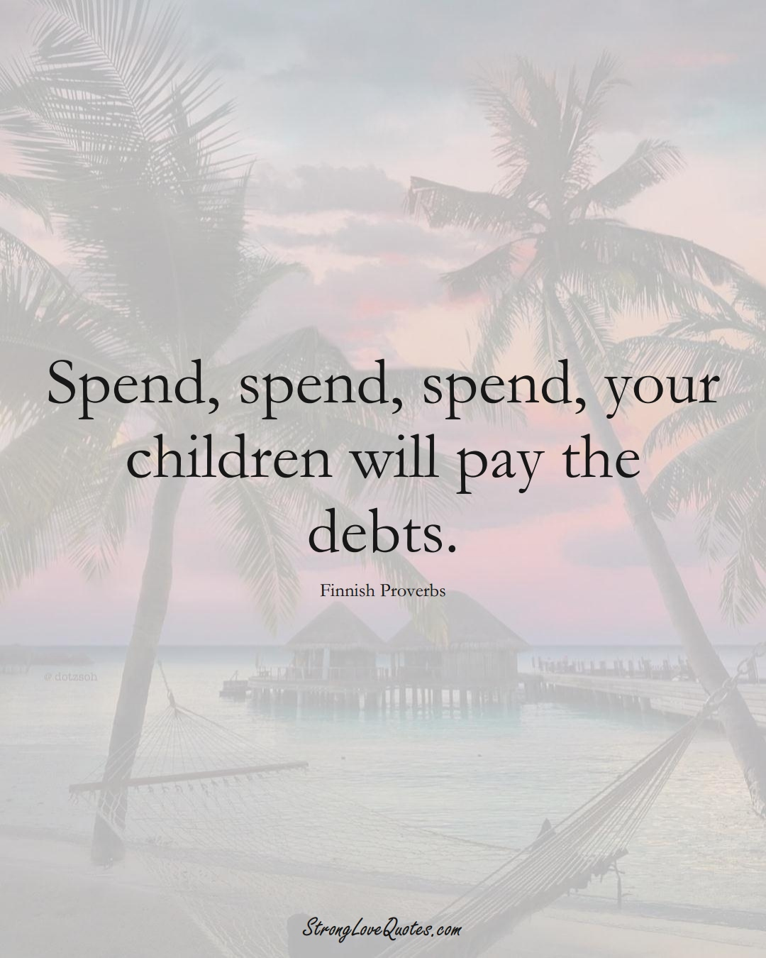 Spend, spend, spend, your children will pay the debts. (Finnish Sayings);  #EuropeanSayings