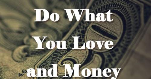 Do What You Love And Money Will Follow ~Marsha Sinetar