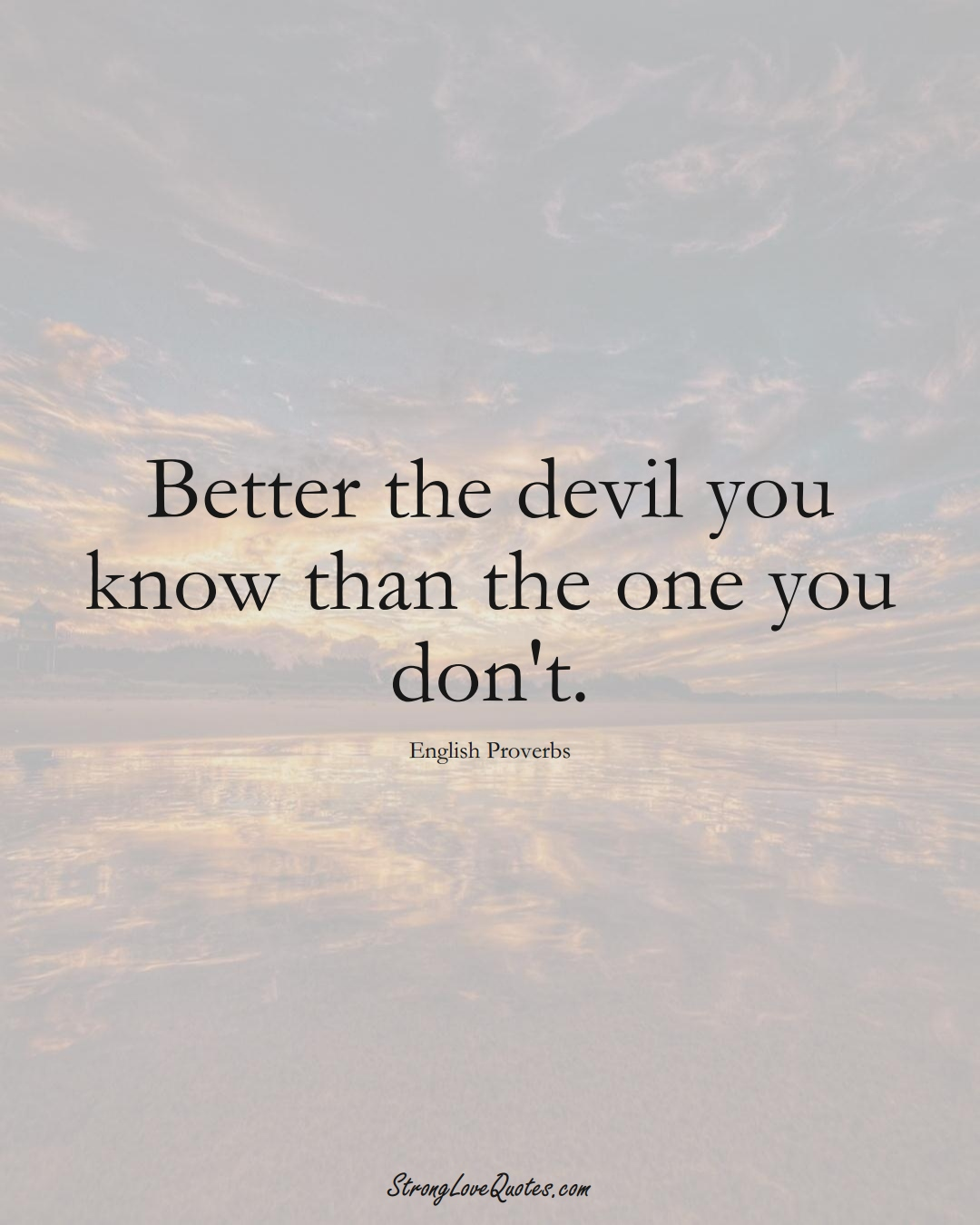 Better the devil you know than the one you don't. (English Sayings);  #EuropeanSayings