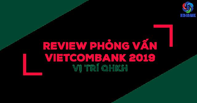 Review Phỏng Vấn Vietcombank 2019 Vị Trí QHKH