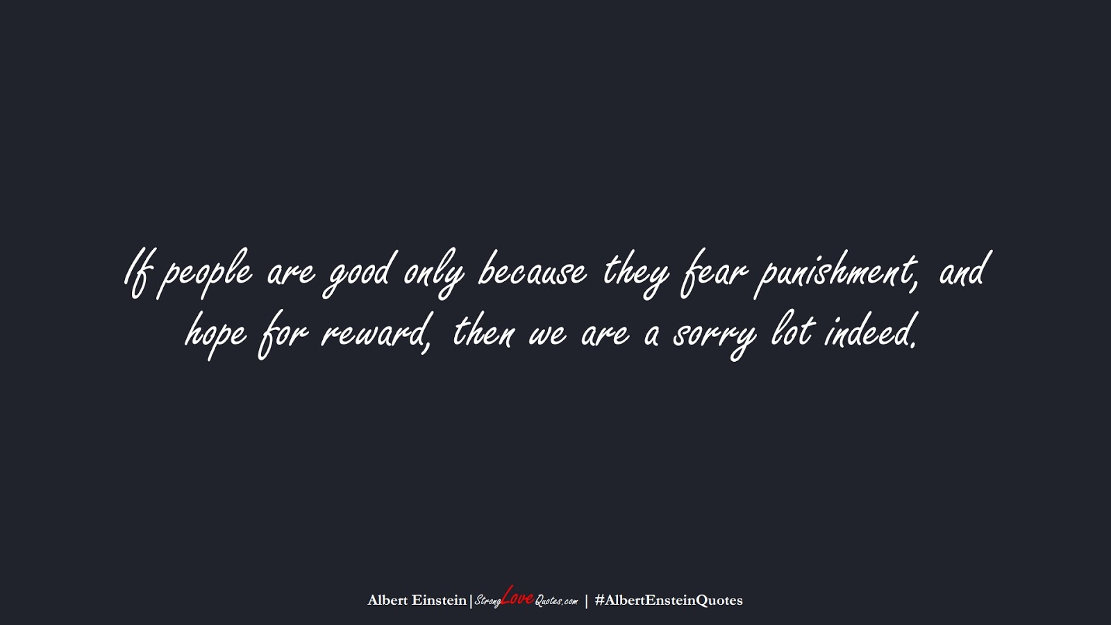 If people are good only because they fear punishment, and hope for reward, then we are a sorry lot indeed. (Albert Einstein);  #AlbertEnsteinQuotes