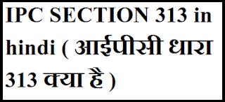 IPC SECTION 313 in hindi ( आईपीसी धारा 313 क्या है )