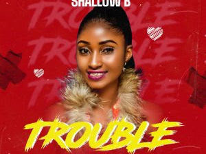 DOWNLOAD MP3: Shallow B - Trouble (Prod. By MrTimz)