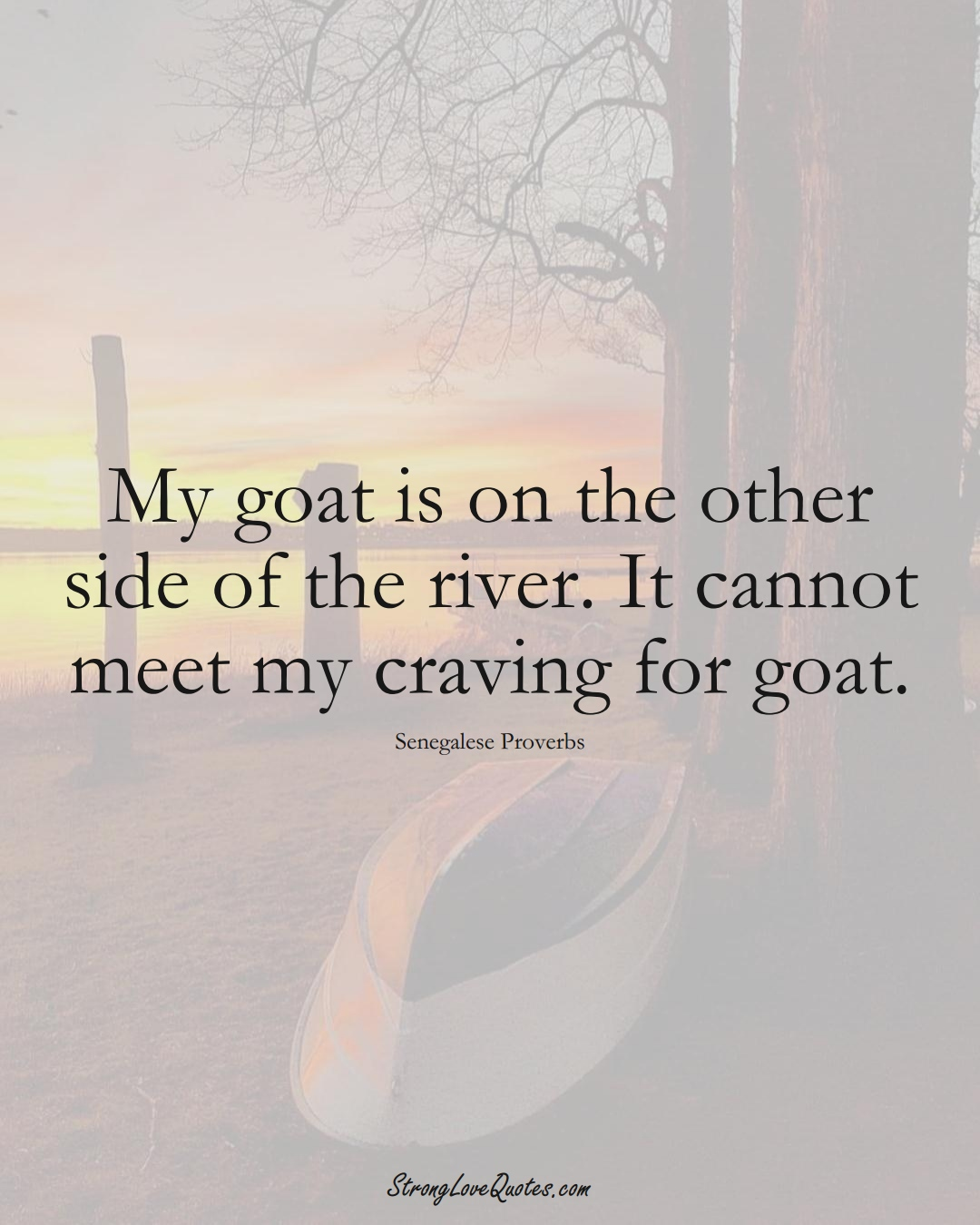 My goat is on the other side of the river. It cannot meet my craving for goat. (Senegalese Sayings);  #AfricanSayings