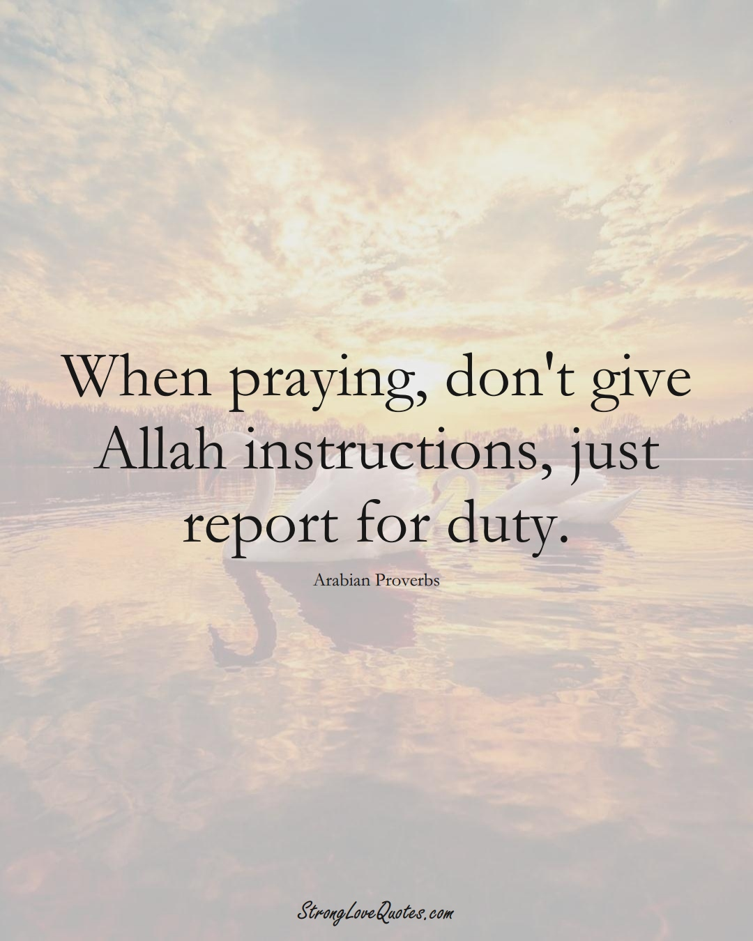 When praying, don't give Allah instructions, just report for duty. (Arabian Sayings);  #aVarietyofCulturesSayings