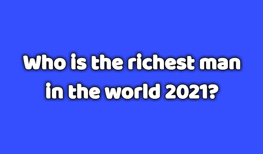Who is the richest man in the world 2021?