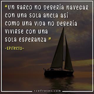 Un barco no debería navegar con una sola ancla así como una vida no debería vivirse con una sola esperanza - Epitecto