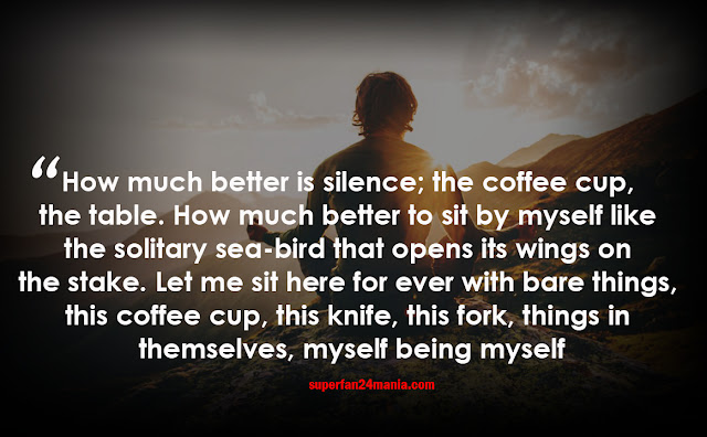 How much better is silence; the coffee cup, the table. How much better to sit by myself like the solitary sea-bird that opens its wings on the stake. Let me sit here for ever with bare things, this coffee cup, this knife, this fork, things in themselves, myself being myself.