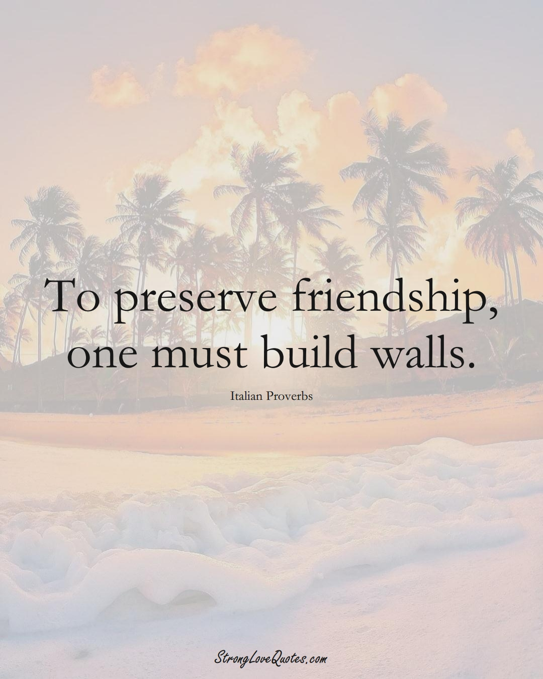 To preserve friendship, one must build walls. (Italian Sayings);  #EuropeanSayings