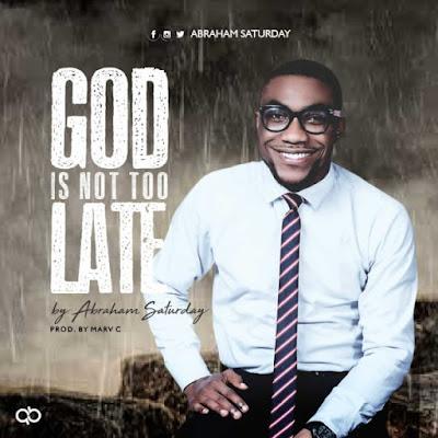 Abraham Saturday - God Is Not Too Late Lyrics + Mp3