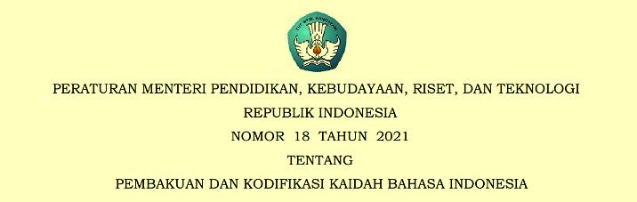Permendikbud ristek Nomor 18 Tahun 2021 Tentang Pembakuan Dan Kodifikasi Kaidah Bahasa Indonesia