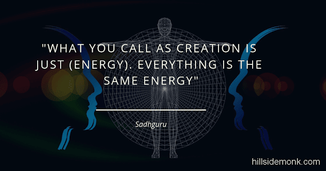 "Sadguru Quotes-7 What you call as creation is just (energy). Everything is the same energy. The rock is the same energy. God is also the same energy. This is gross; that is subtle. As you make it more and more subtle, beyond a certain level of subtleness, you call it ""Divine."" Below a certain level of grossness, you call it animal; further below that you call it inanimate. It is all the same energy. -Sadhguru"