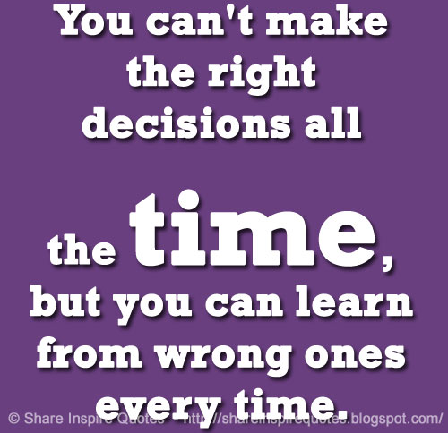 Making The Right Decision In Life Quotes: You Can't Make The Right Decisions All The Time, But You