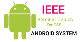 IEEE Seminar Topics for CSE Android System