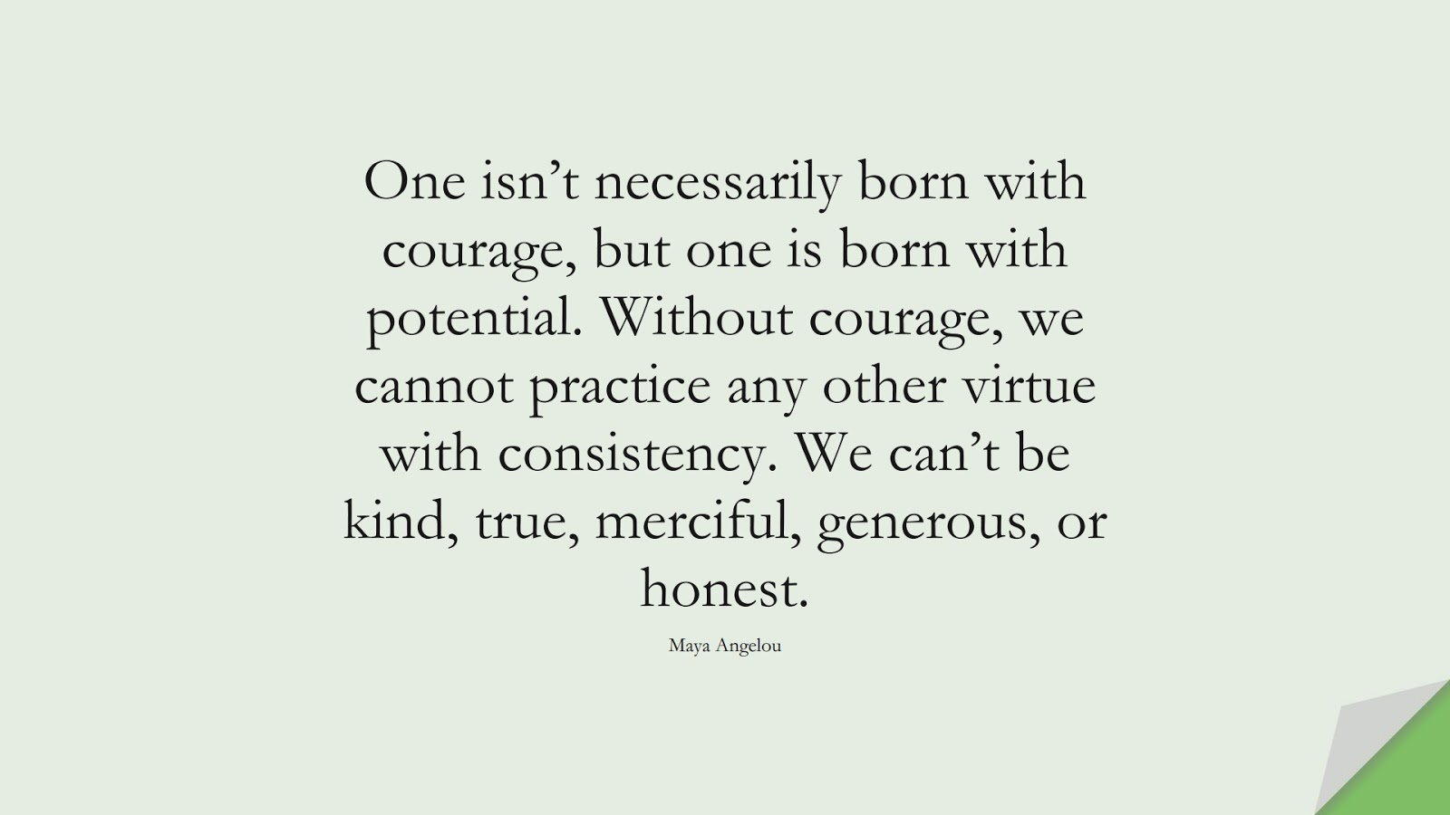 One isn't necessarily born with courage, but one is born with potential. Without courage, we cannot practice any other virtue with consistency. We can't be kind, true, merciful, generous, or honest. (Maya Angelou);  #CourageQuotes