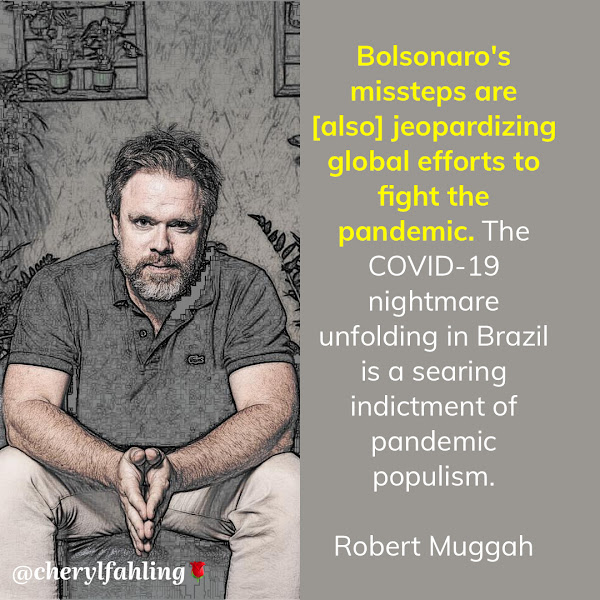 Bolsonaro's missteps are [also] jeopardizing global efforts to fight the pandemic. The COVID-19 nightmare unfolding in Brazil is a searing indictment of pandemic populism. — Robert Muggah, principal of the SecDev Group and cofounder of the Igarapé Institute