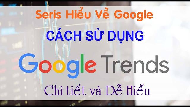 Hướng dẫn sử dụng Google Trends - Xu hướng tìm kiếm trên Google (Seris hiểu về Google)